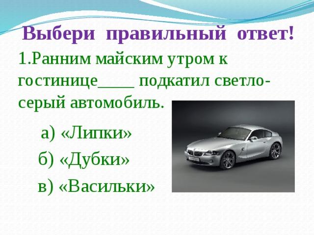 Выбери правильный ответ! 1.Ранним майским утром к гостинице____ подкатил светло-серый автомобиль. а) «Липки» б) «Дубки» в) «Васильки»