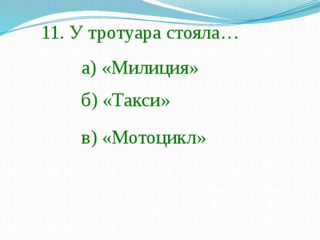 11. У тротуара стояла… а) «Милиция» б) «Такси» в) «Мотоцикл»