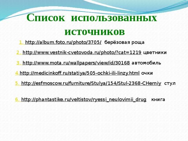 Список использованных источников 1. http://album.foto.ru/photo/3705/  берёзовая роща 2. http://www.vestnik-cvetovoda.ru/photo/?cat=1219  цветники 3. http://www.mota.ru/wallpapers/view/id/30168  автомобиль 4. http://medicinkoff.ru/statiya/505-ochki-ili-linzy.html  очки 5. http://esfmoscow.ru/furniture/Stulya/154/Stul-2368-CHerniy  стул 6. http://phantastike.ru/veltistov/ryessi_neulovimii_drug  книга