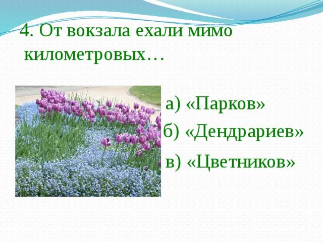 4. От вокзала ехали мимо  километровых… а) «Парков» б) «Дендрариев» в) «Цветников»
