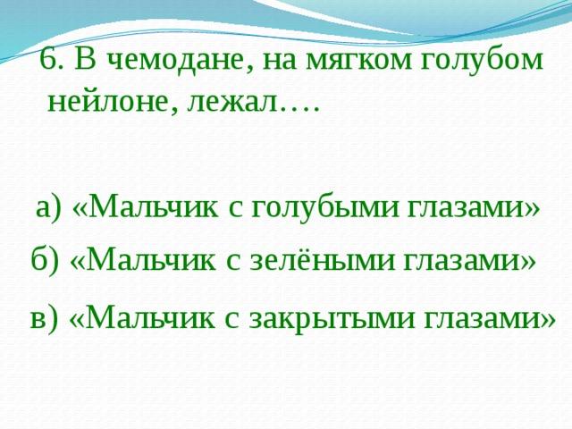 6. В чемодане, на мягком голубом  нейлоне, лежал…. а) «Мальчик с голубыми глазами» б) «Мальчик с зелёными глазами» в) «Мальчик с закрытыми глазами»