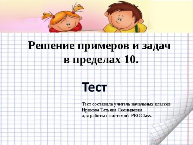 Решение примеров и задач  в пределах 10. Тест составила учитель начальных классов Ирикова Татьяна Леонидовна для работы с системой PROClass.