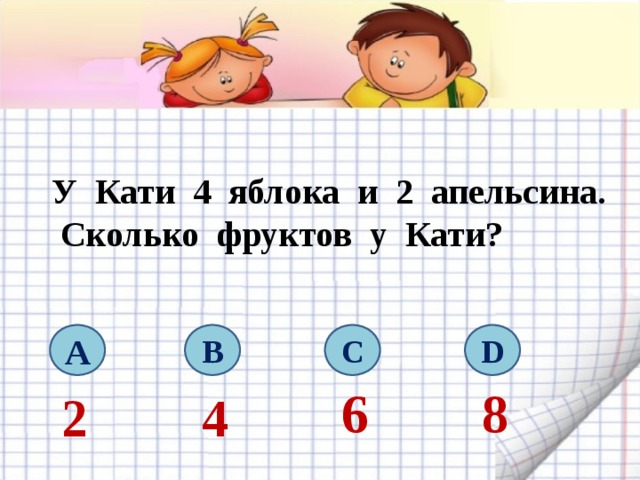 У Кати 4 яблока и 2 апельсина.  Сколько фруктов у Кати? A B C D 6 8 2 4