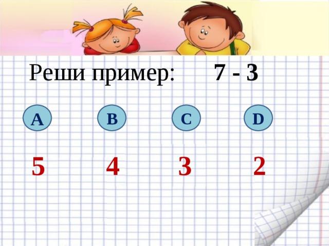Реши пример: 7  - 3 A B C D 5 4 3 2