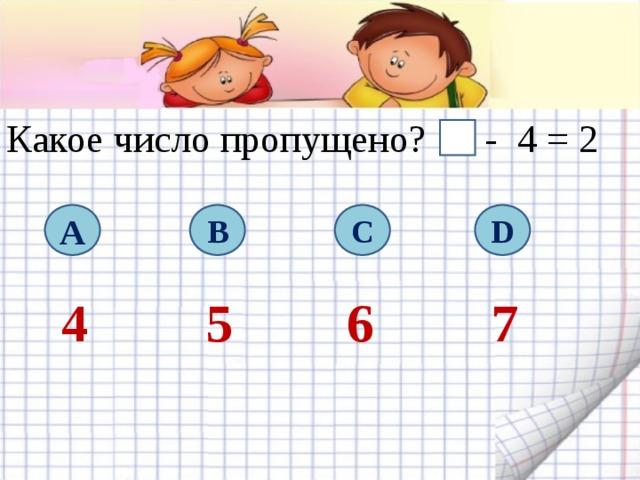 Какое число пропущено? - 4 = 2 A B C D 4 5 6 7