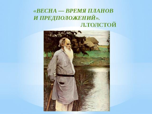 «ВЕСНА— ВРЕМЯ ПЛАНОВ ИПРЕДПОЛОЖЕНИЙ».  Л.ТОЛСТОЙ