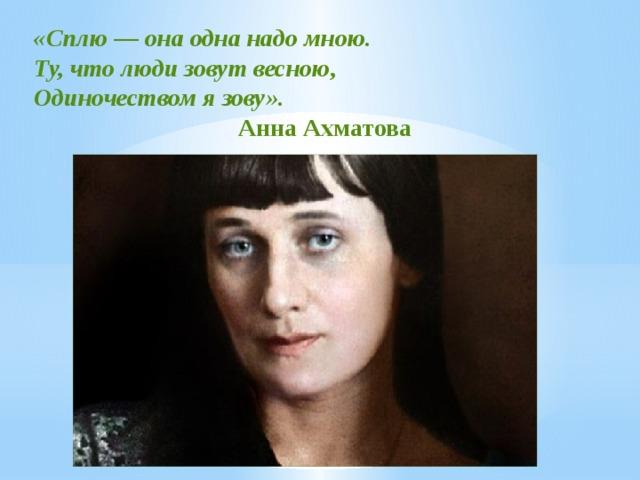 «Сплю — она одна надо мною. Ту, что люди зовут весною, Одиночеством я зову».  Анна Ахматова