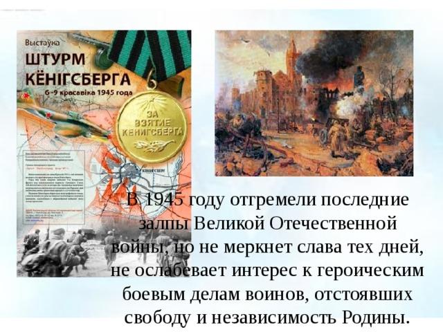 В 1945 году отгремели последние залпы Великой Отечественной войны, но не меркнет слава тех дней, не ослабевает интерес к героическим боевым делам воинов, отстоявших свободу и независимость Родины.