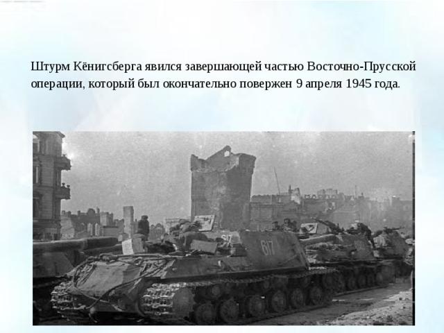 Штурм Кёнигсберга явился завершающей частью Восточно-Прусской операции, который был окончательно повержен 9 апреля 1945 года.