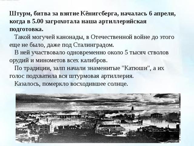 Штурм, битва за взятие Кёнигсберга, началась 6 апреля, когда в 5.00 загрохотала наша артиллерийская подготовка.   Такой могучей канонады, в Отечественной войне до этого еще не было, даже под Сталинградом.   В ней участвовало одновременно около 5 тысяч стволов орудий и минометов всех калибров.   По традиции, залп начали знаменитые