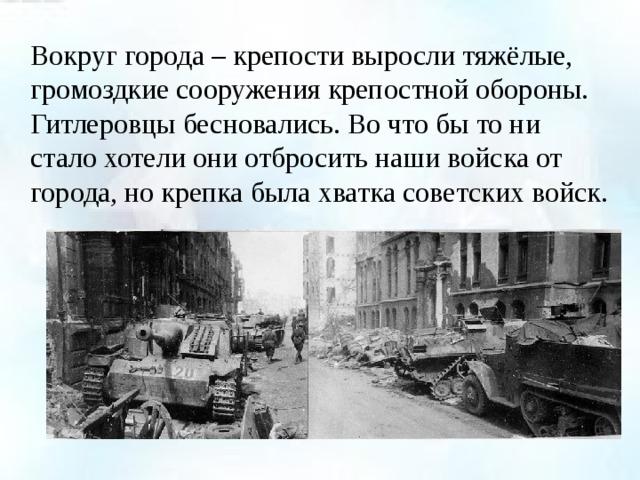 Вокруг города – крепости выросли тяжёлые, громоздкие сооружения крепостной обороны. Гитлеровцы бесновались. Во что бы то ни стало хотели они отбросить наши войска от города, но крепка была хватка советских войск.
