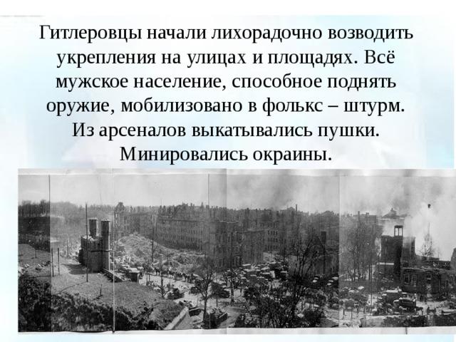 Гитлеровцы начали лихорадочно возводить укрепления на улицах и площадях. Всё мужское население, способное поднять оружие, мобилизовано в фолькс – штурм. Из арсеналов выкатывались пушки. Минировались окраины.