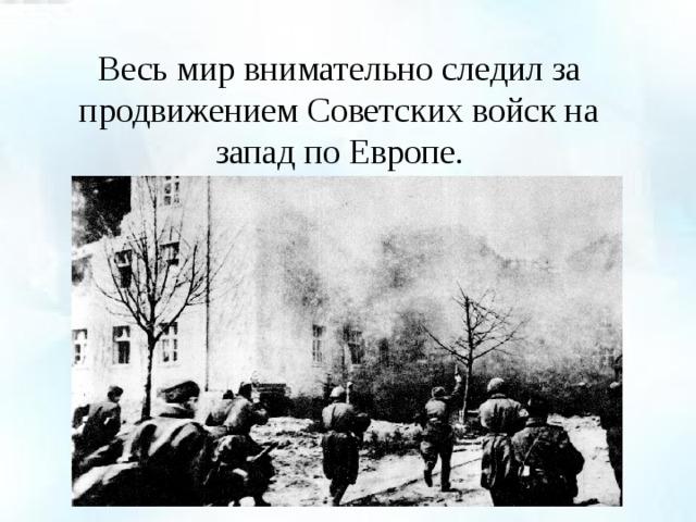 Весь мир внимательно следил за продвижением Советских войск на запад по Европе.