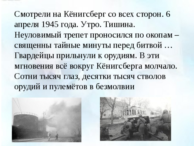 Смотрели на Кёнигсберг со всех сторон. 6 апреля 1945 года. Утро. Тишина. Неуловимый трепет проносился по окопам – священны тайные минуты перед битвой … Гвардейцы прильнули к орудиям. В эти мгновения всё вокруг Кёнигсберга молчало. Сотни тысяч глаз, десятки тысяч стволов орудий и пулемётов в безмолвии