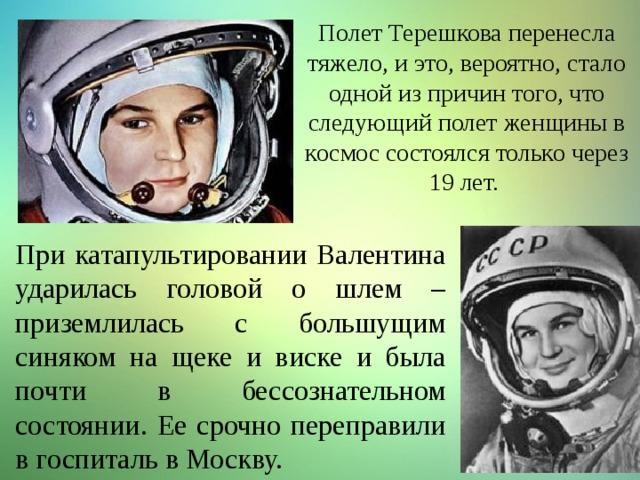 Полет Терешкова перенесла тяжело, и это, вероятно, стало одной из причин того, что следующий полет женщины в космос состоялся только через 19 лет. При катапультировании Валентина ударилась головой о шлем – приземлилась с большущим синяком на щеке и виске и была почти в бессознательном состоянии. Ее срочно переправили в госпиталь в Москву.