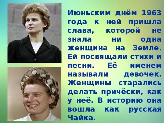 Июньским днём 1963 года к ней пришла слава, которой не знала ни одна женщина на Земле. Ей посвящали стихи и песни. Её именем называли девочек. Женщины старались делать причёски, как у неё. В историю она вошла как русская Чайка.