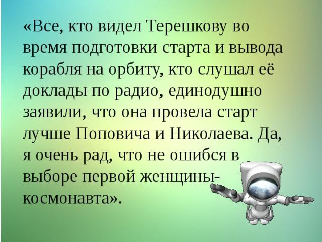 «Все, кто видел Терешкову во время подготовки старта и вывода корабля на орбиту, кто слушал её доклады по радио, единодушно заявили, что она провела старт лучше Поповича и Николаева. Да, я очень рад, что не ошибся в выборе первой женщины-космонавта».