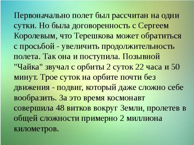 Первоначально полет был рассчитан на одни сутки. Но была договоренность с Сергеем Королевым, что Терешкова может обратиться с просьбой - увеличить продолжительность полета. Так она и поступила. Позывной