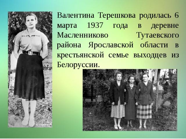 Валентина Терешкова родилась 6 марта 1937 года в деревне Масленниково Тутаевского района Ярославской области в крестьянской семье выходцев из Белоруссии.