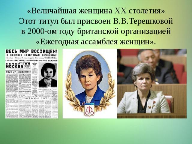 «Величайшая женщина ХХ столетия» Этот титул был присвоен В.В.Терешковой в 2000-ом году британской организацией «Ежегодная ассамблея женщин».