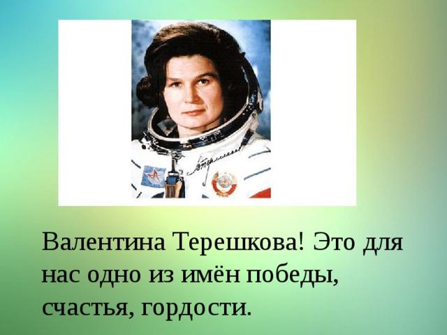 Валентина Терешкова! Это для нас одно из имён победы, счастья, гордости.