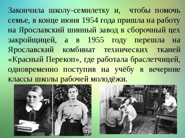 Закончила школу-семилетку и, чтобы помочь семье, в конце июня 1954 года пришла на работу на Ярославский шинный завод в сборочный цех закройщицей, а в 1955 году перешла на Ярославский комбинат технических тканей «Красный Перекоп», где работала браслетчицей, одновременно поступив на учёбу в вечерние классы школы рабочей молодёжи.