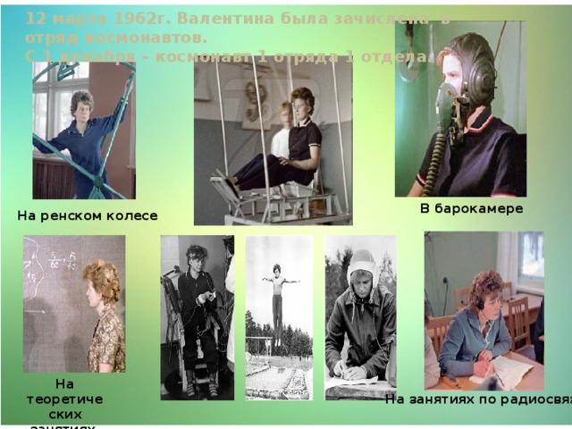 12 марта 1962г. Валентина была зачислена в отряд космонавтов. С 1 декабря – космонавт 1 отряда 1 отдела. В барокамере На ренском колесе На теоретических занятиях. На занятиях по радиосвязи