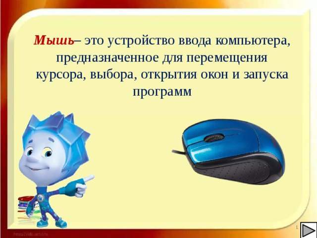 Мышь – это устройство ввода компьютера, предназначенное для перемещения курсора, выбора, открытия окон и запуска программ