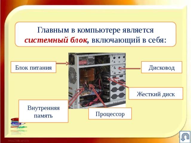 Главным в компьютере является  системный блок , включающий в себя: Блок питания Дисковод Жесткий диск Внутренняя память Процессор