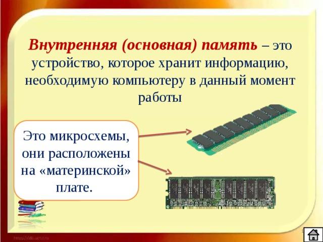 Внутренняя (основная) память – это устройство, которое хранит информацию, необходимую компьютеру в данный момент работы Это микросхемы, они расположены на «материнской» плате.
