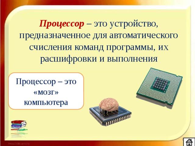 Процессор – это устройство, предназначенное для автоматического счисления команд программы, их расшифровки и выполнения Процессор – это «мозг» компьютера