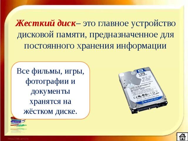 Жесткий диск – это главное устройство дисковой памяти, предназначенное для постоянного хранения информации Все фильмы, игры, фотографии и документы хранятся на жёстком диске.