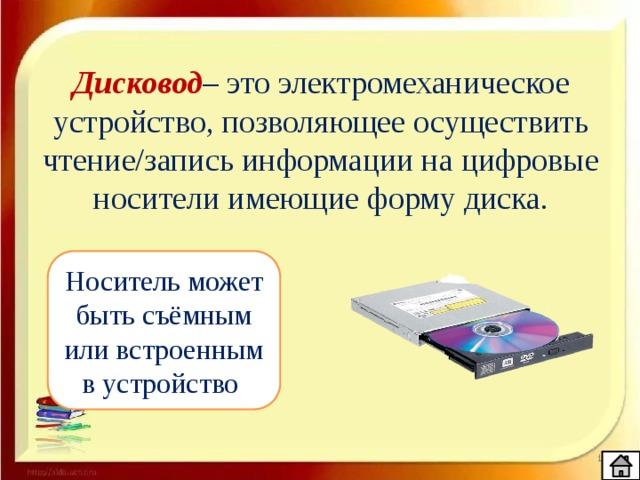 Дисковод – это электромеханическое устройство, позволяющее осуществить чтение/запись информации на цифровые носители имеющие форму диска. Носитель может быть съёмным или встроенным в устройство