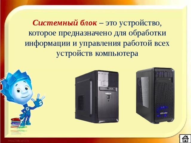 Системный блок – это устройство, которое предназначено для обработки информации и управления работой всех устройств компьютера