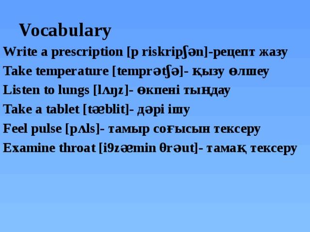 Vocabulary Write a prescription [p riskripʃәn]-рецепт жазу Take temperature [temprәtʃә]- қызу өлшеу Listen to lungs [lʌŋz]- өкпені тыңдау Take a tablet [tᴂblit]- дәрі ішу Feel pulse [pʌls]- тамыр соғысын тексеру Examine throat [i9zᴂmin θrәut]- тамақ тексеру