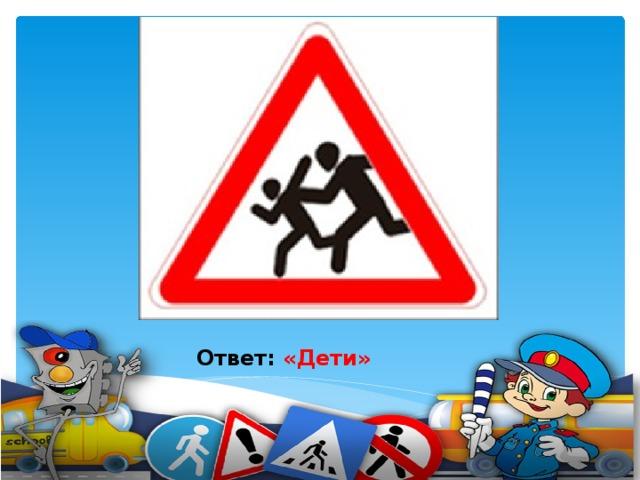 Я хочу спросить про знак, Нарисованный вот так: В треугольнике ребята Со всех ног бегут куда-то.    Ответ: «Дети»