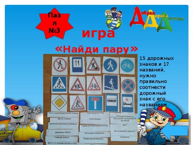 Пазл №3  игра « Найди пару »    15 дорожных знаков и 17 названий, нужно правильно соотнести дорожный знак с его названием.