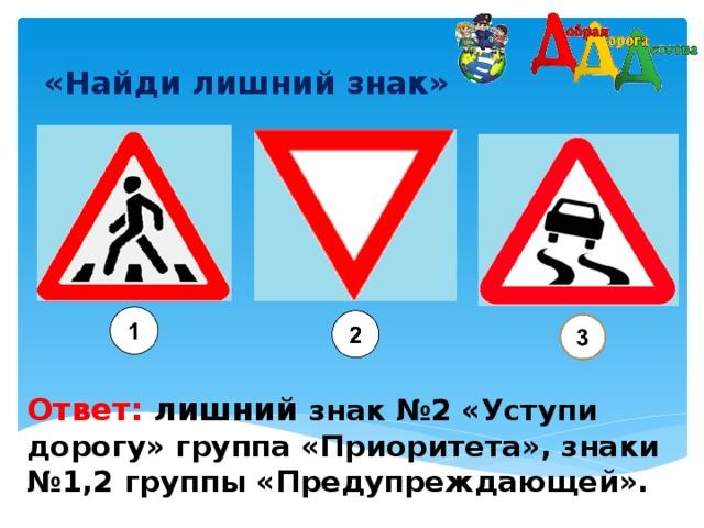 «Найди лишний знак»    Ответ: лишний  знак №2 «Уступи дорогу» группа «Приоритета», знаки №1,2 группы «Предупреждающей».