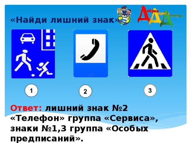 «Найди лишний знак»    Ответ: лишний знак №2 «Телефон» группа «Сервиса», знаки №1,3 группа «Особых предписаний».