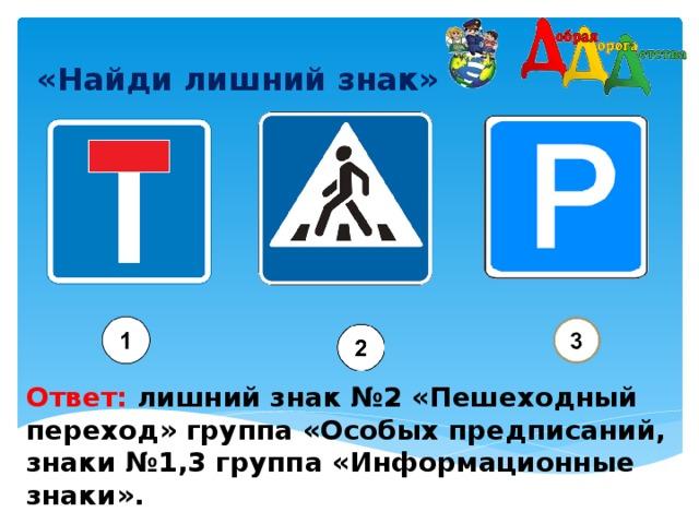 «Найди лишний знак»    Ответ: лишний знак №2 «Пешеходный переход» группа «Особых предписаний, знаки №1,3 группа «Информационные знаки».