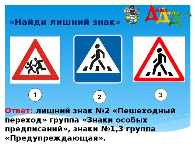 «Найди лишний знак»    Ответ: лишний знак №2 «Пешеходный переход» группа «Знаки особых предписаний », знаки №1,3 группа «Предупреждающая».