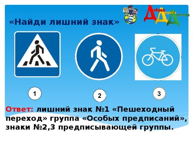 «Найди лишний знак»    Ответ: лишний знак №1 «Пешеходный переход» группа «Особых предписаний», знаки №2,3 предписывающей группы.