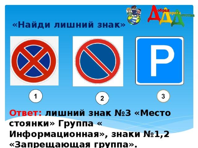 «Найди лишний знак»    Ответ: лишний знак №3 «Место стоянки» Группа « Информационная», знаки №1,2 «Запрещающая группа».