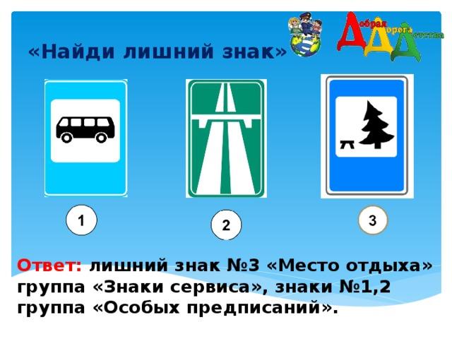 «Найди лишний знак»    Ответ: лишний знак №3 «Место отдыха» группа «Знаки сервиса», знаки №1,2 группа «Особых предписаний».