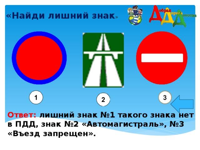 «Найди лишний знак »    Ответ: лишний знак №1 такого знака нет в ПДД, знак №2 «Автомагистраль», №3 «Въезд запрещен».