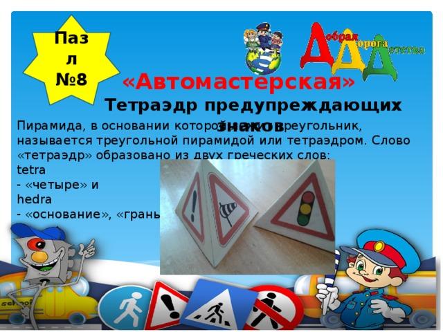 Пазл №8  «Автомастерская»  Тетраэдр предупреждающих знаков     Пирамида, в основании которой лежит треугольник, называется треугольной пирамидой или тетраэдром. Слово «тетраэдр» образовано из двух греческих слов: tetra - «четыре» и hedra - «основание», «грань».