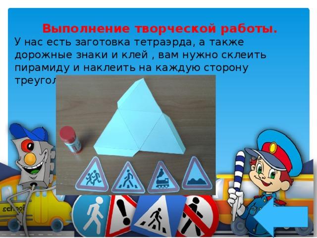 Выполнение творческой работы. У нас есть заготовка тетраэрда, а также дорожные знаки и клей , вам нужно склеить пирамиду и наклеить на каждую сторону треугольника дорожный знак.