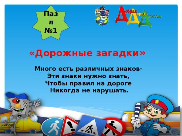 Пазл №1    «Дорожные загадки » Много есть различных знаков- Эти знаки нужно знать, Чтобы правил на дороге Никогда не нарушать.