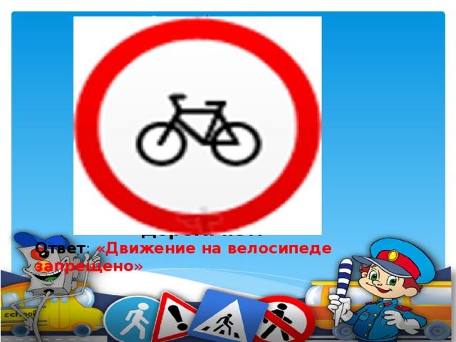 Ездят здесь одни машины, Грозно их мелькают шины. У тебя велосипед? Значит,стоп! Дороги нет!    Ответ : «Движение на велосипеде запрещено »