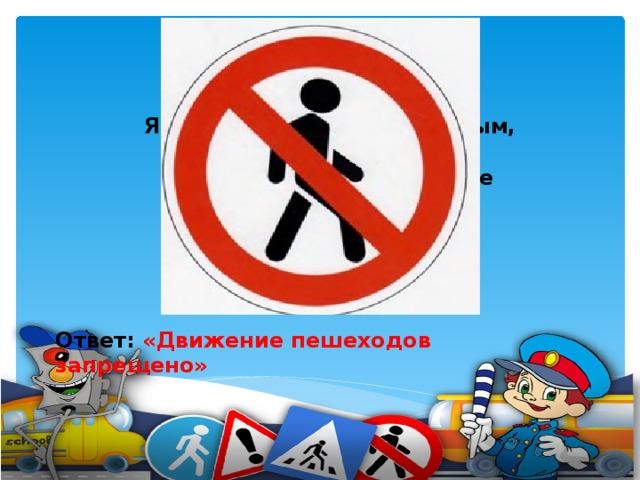 Я в кругу с обводом красным, Это значит - тут опасно. Тут, поймите, запрещенье Пешеходного движенья.    Ответ: «Движение пешеходов запрещено»